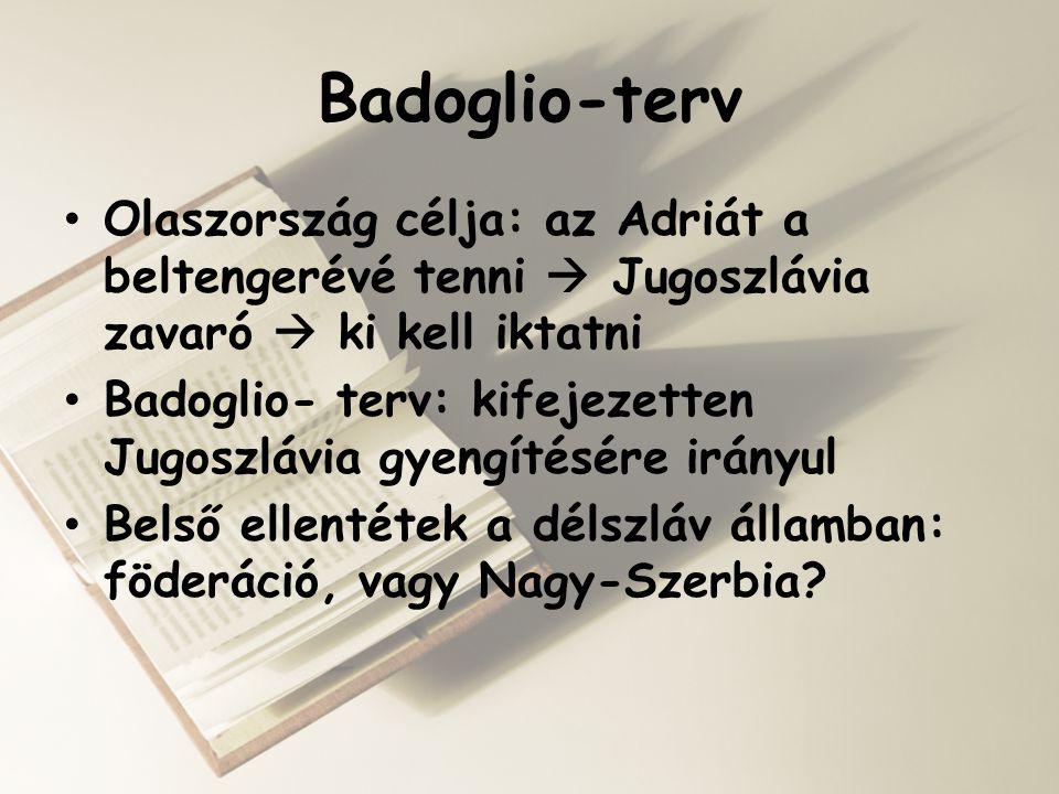 Badoglio-terv • Olaszország célja: az Adriát a beltengerévé tenni  Jugoszlávia zavaró  ki kell iktatni • Badoglio- terv: kifejezetten Jugoszlávia gy