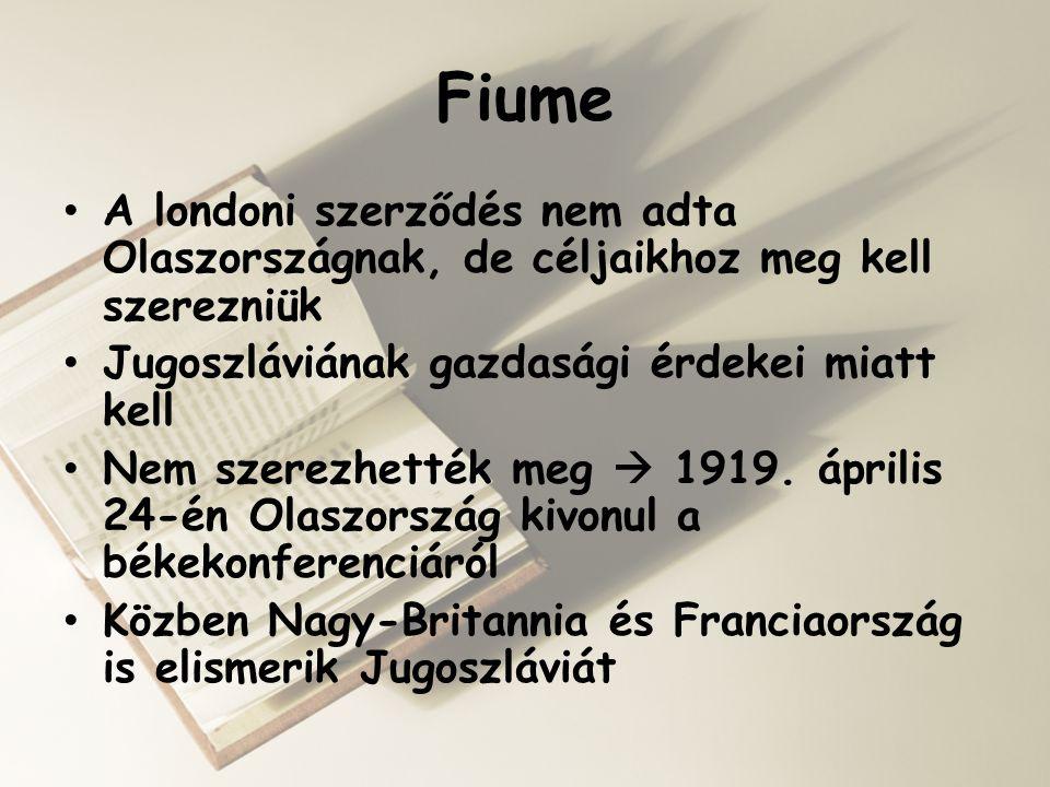 Fiume • A londoni szerződés nem adta Olaszországnak, de céljaikhoz meg kell szerezniük • Jugoszláviának gazdasági érdekei miatt kell • Nem szerezhetté