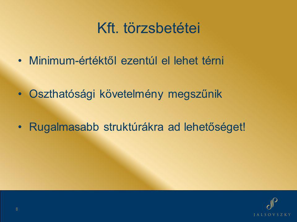 Kft. törzsbetétei •Minimum-értéktől ezentúl el lehet térni •Oszthatósági követelmény megszűnik •Rugalmasabb struktúrákra ad lehetőséget! 8