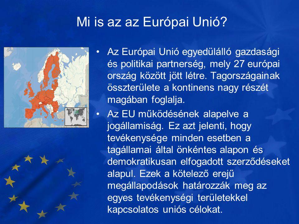 Mi is az az Európai Unió? •Az Európai Unió egyedülálló gazdasági és politikai partnerség, mely 27 európai ország között jött létre. Tagországainak öss