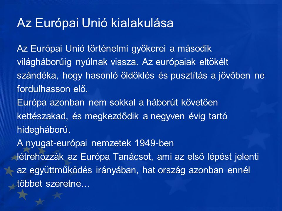 Az Európai Unió kialakulása Az Európai Unió történelmi gyökerei a második világháborúig nyúlnak vissza. Az európaiak eltökélt szándéka, hogy hasonló ö