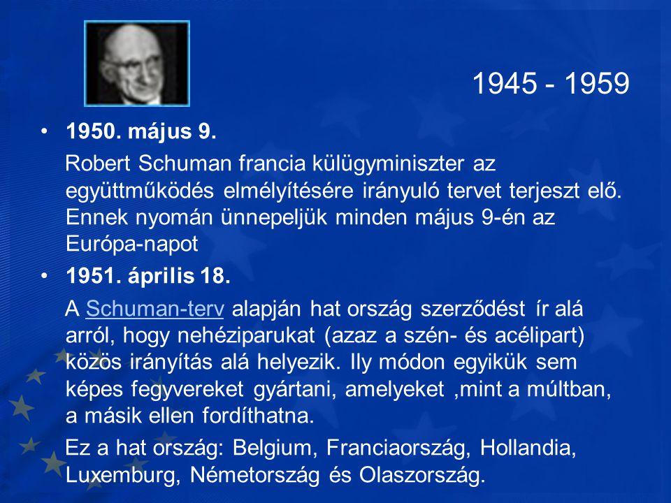1945 - 1959 •1950. május 9. Robert Schuman francia külügyminiszter az együttműködés elmélyítésére irányuló tervet terjeszt elő. Ennek nyomán ünnepeljü