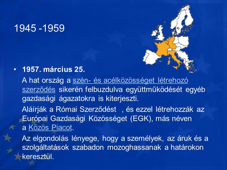 1945 -1959 •1957. március 25. A hat ország a szén- és acélközösséget létrehozó szerződés sikerén felbuzdulva együttműködését egyéb gazdasági ágazatokr