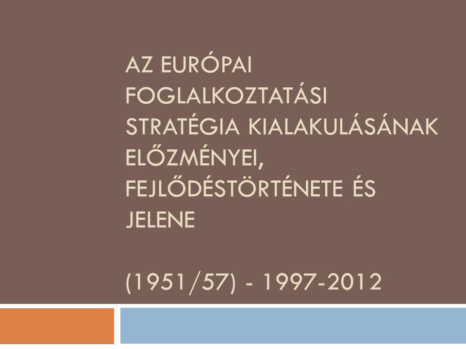 AZ EURÓPAI FOGLALKOZTATÁSI STRATÉGIA KIALAKULÁSÁNAK ELŐZMÉNYEI, FEJLŐDÉSTÖRTÉNETE ÉS JELENE (1951/57) - 1997-2012