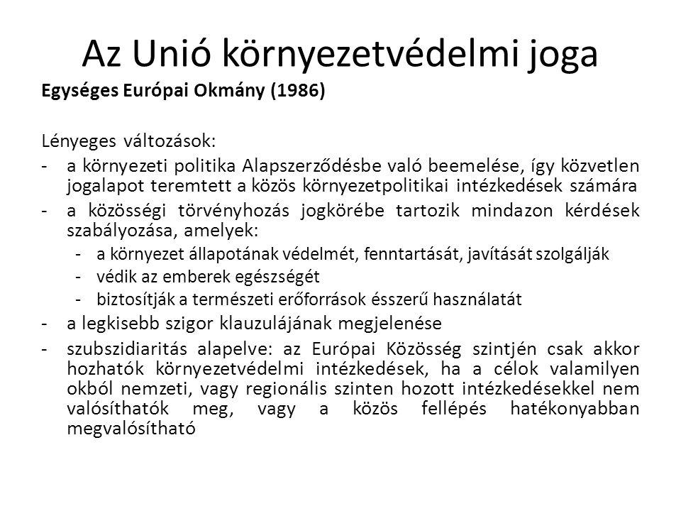 Az Unió környezetvédelmi joga Egységes Európai Okmány (1986) Lényeges változások: -a környezeti politika Alapszerződésbe való beemelése, így közvetlen jogalapot teremtett a közös környezetpolitikai intézkedések számára -a közösségi törvényhozás jogkörébe tartozik mindazon kérdések szabályozása, amelyek: -a környezet állapotának védelmét, fenntartását, javítását szolgálják -védik az emberek egészségét -biztosítják a természeti erőforrások ésszerű használatát -a legkisebb szigor klauzulájának megjelenése -szubszidiaritás alapelve: az Európai Közösség szintjén csak akkor hozhatók környezetvédelmi intézkedések, ha a célok valamilyen okból nemzeti, vagy regionális szinten hozott intézkedésekkel nem valósíthatók meg, vagy a közös fellépés hatékonyabban megvalósítható
