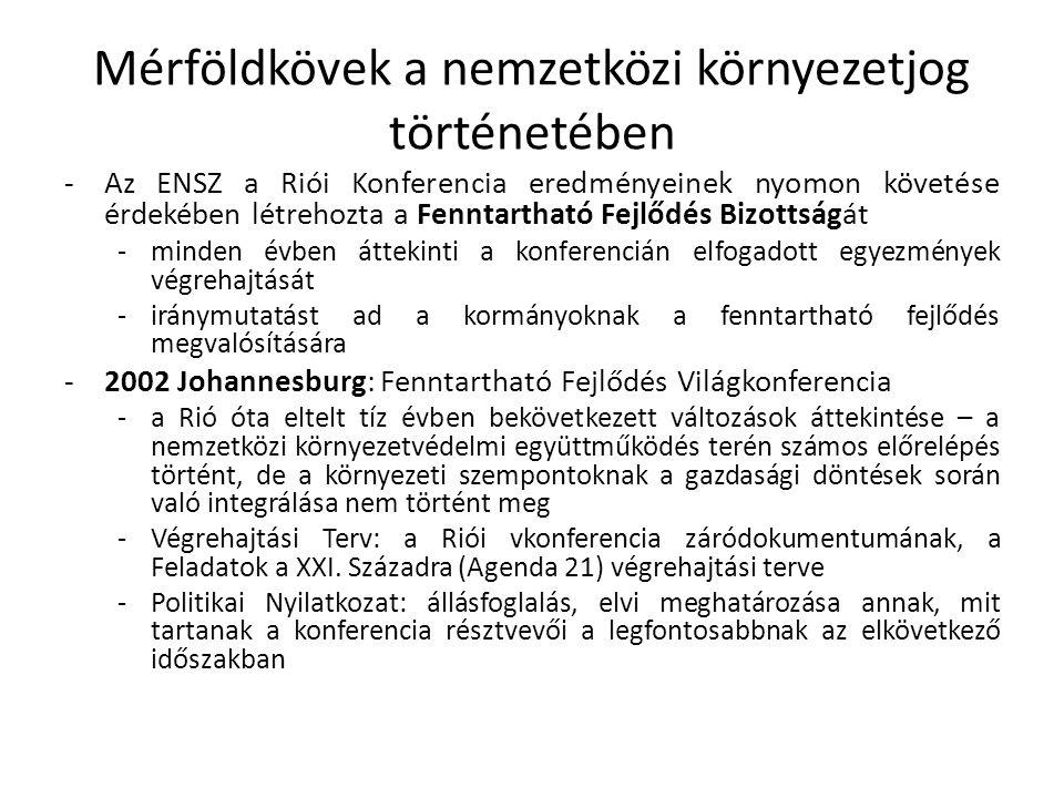 Fontosabb nemzetközi környezetvédelmi egyezmények -1971 Ramsar: egyezmény a nemzetközi jelentőségű vizes területekről, különösen, mint a vízimadarak tartózkodási helyéről -1973 London: egyezmény a hajókról származó szennyezések megelőzéséről; -1973 Washington: egyezmény a veszélyeztetett vadon élő állat és növényfajok nemzetközi kereskedelméről -1979 Bonn: egyezmény a vándorló vadon élő állatfajok védelméről -1979 Bern: egyezmény az európai vadon élő növények, állatok és természetes élőhelyeik védelméről -1979 Genf: egyezmény a nagy távolságra jutó, országhatárokon átterjedő levegőszennyezésről -1985 Bécs: egyezmény az ózonréteg védelméről -1989 Bázel: egyezmény a veszélyes hulladékok országhatárokat átlépő szállításának ellenőrzéséről és ártalmatlanításáról -1994 Szófia: egyezmény a Duna védelmére és fenntartható használatára irányuló együttműködésről