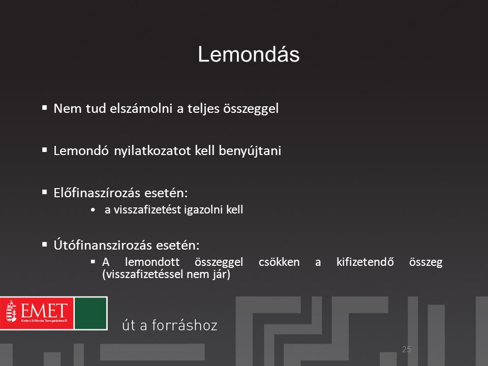 Lemondás  Nem tud elszámolni a teljes összeggel  Lemondó nyilatkozatot kell benyújtani  Előfinaszírozás esetén: • a visszafizetést igazolni kell  Útófinanszirozás esetén:  A lemondott összeggel csökken a kifizetendő összeg (visszafizetéssel nem jár) 25