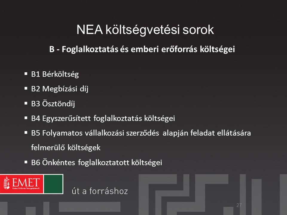 NEA költségvetési sorok B - Foglalkoztatás és emberi erőforrás költségei  B1 Bérköltség  B2 Megbízási díj  B3 Ösztöndíj  B4 Egyszerűsített foglalkoztatás költségei  B5 Folyamatos vállalkozási szerződés alapján feladat ellátására felmerülő költségek  B6 Önkéntes foglalkoztatott költségei 27