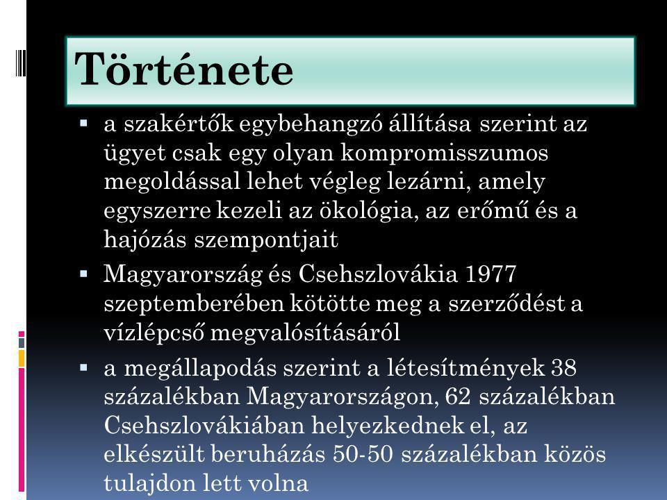 Története  a szakértők egybehangzó állítása szerint az ügyet csak egy olyan kompromisszumos megoldással lehet végleg lezárni, amely egyszerre kezeli az ökológia, az erőmű és a hajózás szempontjait  Magyarország és Csehszlovákia 1977 szeptemberében kötötte meg a szerződést a vízlépcső megvalósításáról  a megállapodás szerint a létesítmények 38 százalékban Magyarországon, 62 százalékban Csehszlovákiában helyezkednek el, az elkészült beruházás 50-50 százalékban közös tulajdon lett volna