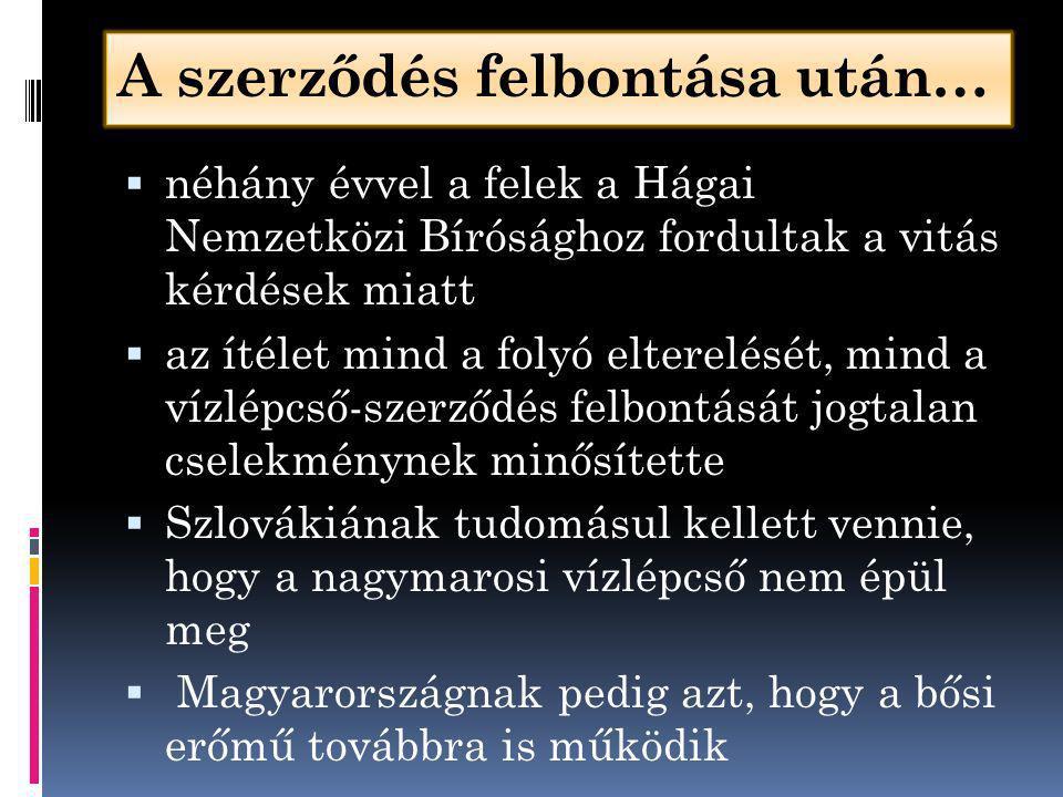 A szerződés felbontása után…  néhány évvel a felek a Hágai Nemzetközi Bírósághoz fordultak a vitás kérdések miatt  az ítélet mind a folyó elterelését, mind a vízlépcső-szerződés felbontását jogtalan cselekménynek minősítette  Szlovákiának tudomásul kellett vennie, hogy a nagymarosi vízlépcső nem épül meg  Magyarországnak pedig azt, hogy a bősi erőmű továbbra is működik