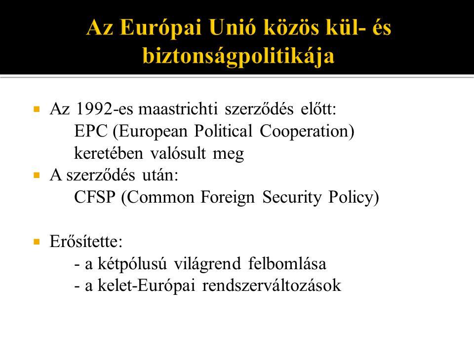  Az 1992-es maastrichti szerződés előtt: EPC (European Political Cooperation) keretében valósult meg  A szerződés után: CFSP (Common Foreign Security Policy)  Erősítette: - a kétpólusú világrend felbomlása - a kelet-Európai rendszerváltozások