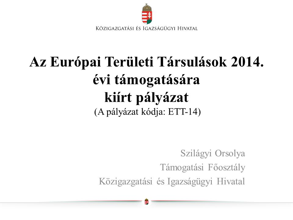 Az Európai Területi Társulások 2014. évi támogatására kiírt pályázat (A pályázat kódja: ETT-14) Szilágyi Orsolya Támogatási Főosztály Közigazgatási és
