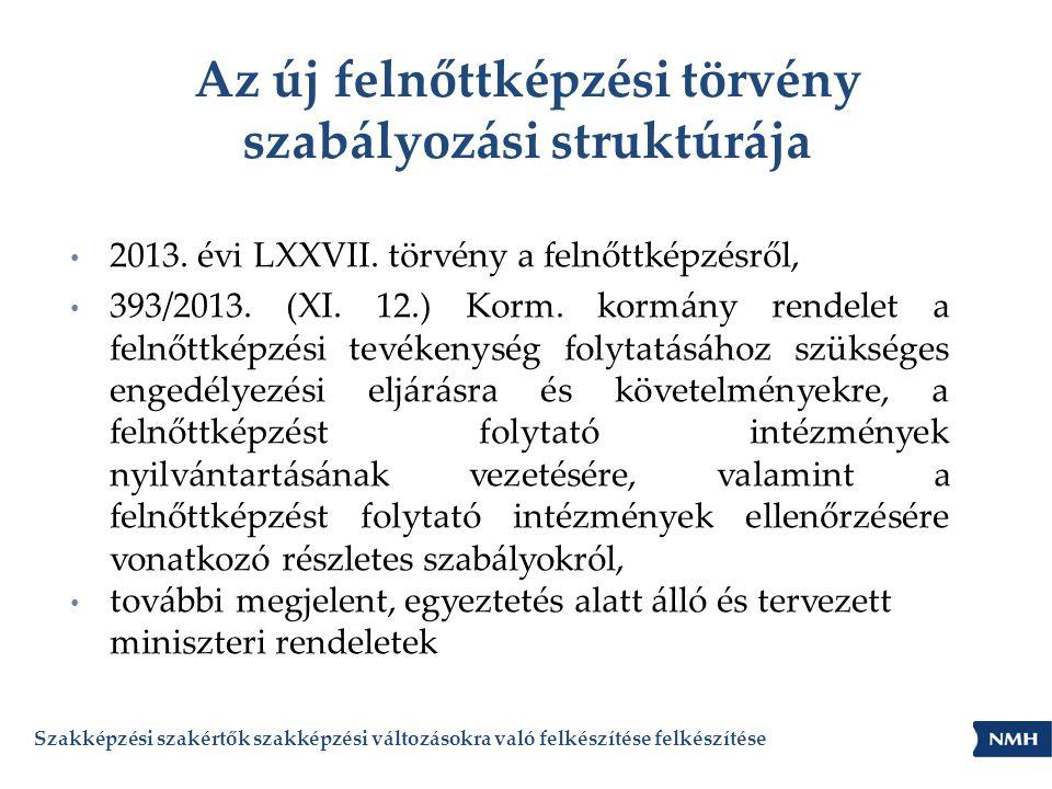 Az új felnőttképzési törvény szabályozási struktúrája • 2013. évi LXXVII. törvény a felnőttképzésről, • 393/2013. (XI. 12.) Korm. kormány rendelet a f