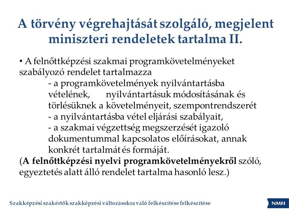 A törvény végrehajtását szolgáló, megjelent miniszteri rendeletek tartalma II. • A felnőttképzési szakmai programkövetelményeket szabályozó rendelet t