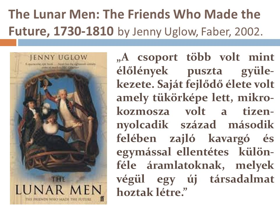 The Lunar Men: The Friends Who Made the Future, 1730-1810 by Jenny Uglow, Faber, 2002.