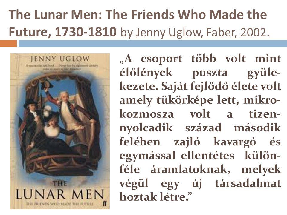 """The Lunar Men: The Friends Who Made the Future, 1730-1810 by Jenny Uglow, Faber, 2002. """"A csoport több volt mint élőlények puszta gyüle- kezete. Saját"""
