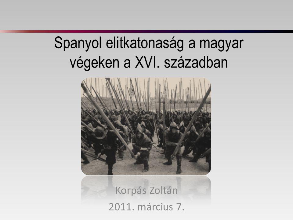 Spanyol elitkatonaság a magyar végeken a XVI. században Korpás Zoltán 2011. március 7.