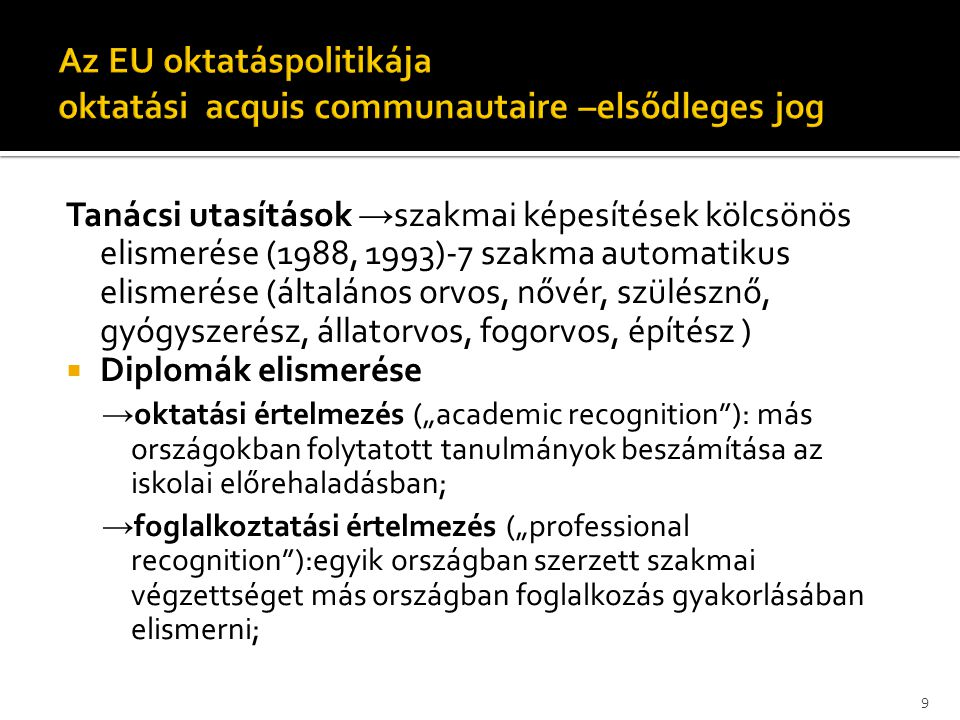 """Tanácsi utasítások → szakmai képesítések kölcsönös elismerése (1988, 1993)-7 szakma automatikus elismerése (általános orvos, nővér, szülésznő, gyógyszerész, állatorvos, fogorvos, építész )  Diplomák elismerése → oktatási értelmezés (""""academic recognition ): más országokban folytatott tanulmányok beszámítása az iskolai előrehaladásban; → foglalkoztatási értelmezés (""""professional recognition ):egyik országban szerzett szakmai végzettséget más országban foglalkozás gyakorlásában elismerni; 9"""