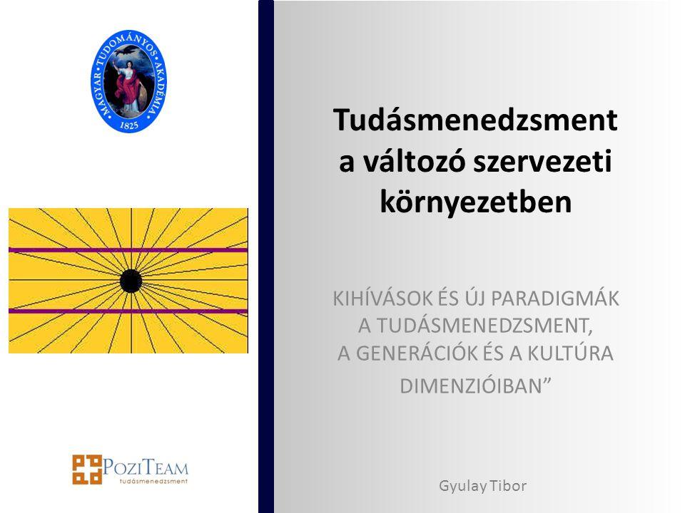 """Tudásmenedzsment a változó szervezeti környezetben KIHÍVÁSOK ÉS ÚJ PARADIGMÁK A TUDÁSMENEDZSMENT, A GENERÁCIÓK ÉS A KULTÚRA DIMENZIÓIBAN"""" Gyulay Tibor"""