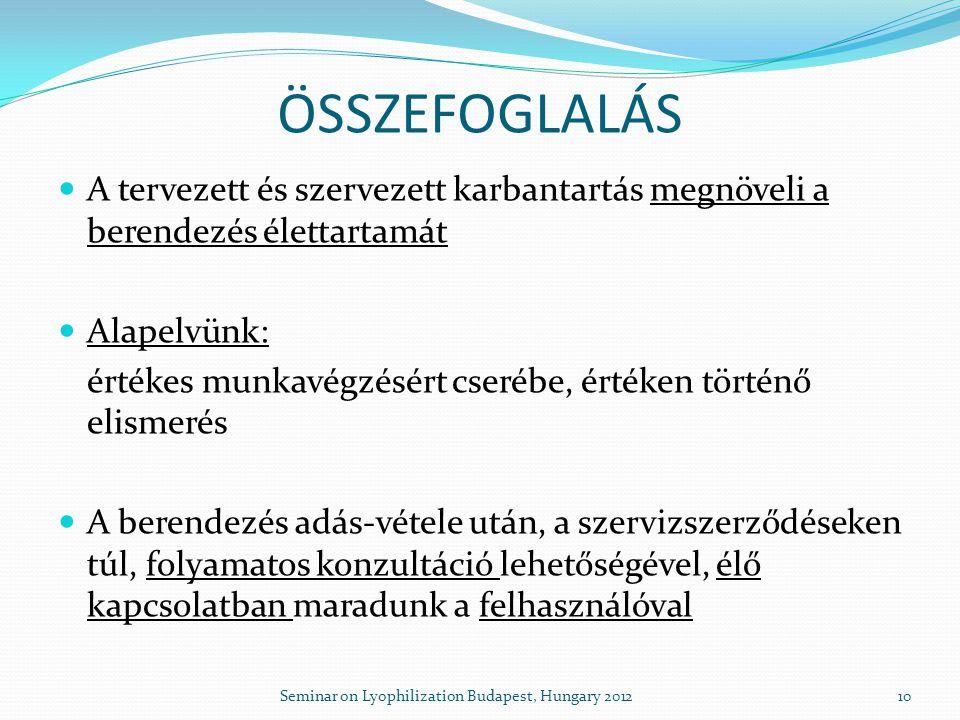  A tervezett és szervezett karbantartás megnöveli a berendezés élettartamát  Alapelvünk: értékes munkavégzésért cserébe, értéken történő elismerés  A berendezés adás-vétele után, a szervizszerződéseken túl, folyamatos konzultáció lehetőségével, élő kapcsolatban maradunk a felhasználóval ÖSSZEFOGLALÁS 10Seminar on Lyophilization Budapest, Hungary 2012