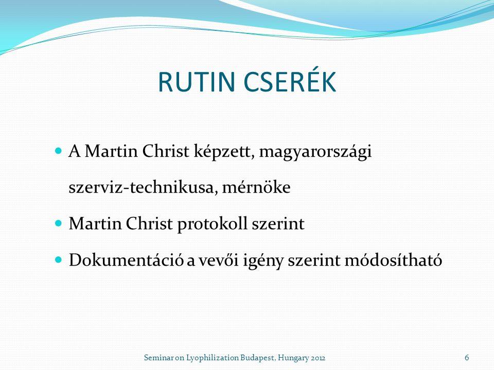 RUTIN CSERÉK  A Martin Christ képzett, magyarországi szerviz-technikusa, mérnöke  Martin Christ protokoll szerint  Dokumentáció a vevői igény szerint módosítható 6Seminar on Lyophilization Budapest, Hungary 2012
