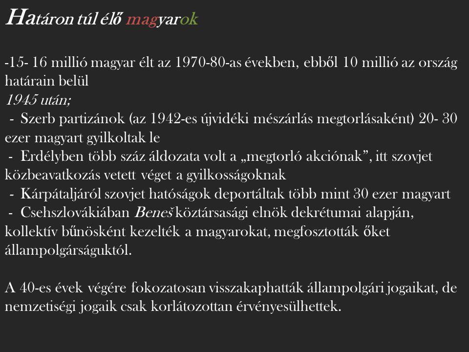 """Ha táron túl él ő magyarok -15- 16 millió magyar élt az 1970-80-as években, ebb ő l 10 millió az ország határain belül 1945 után; - Szerb partizánok (az 1942-es újvidéki mészárlás megtorlásaként) 20- 30 ezer magyart gyilkoltak le - Erdélyben több száz áldozata volt a """"megtorló akciónak , itt szovjet közbeavatkozás vetett véget a gyilkosságoknak - Kárpátaljáról szovjet hatóságok deportáltak több mint 30 ezer magyart - Csehszlovákiában Beneš köztársasági elnök dekrétumai alapján, kollektív b ű nösként kezelték a magyarokat, megfosztották ő ket állampolgárságuktól."""