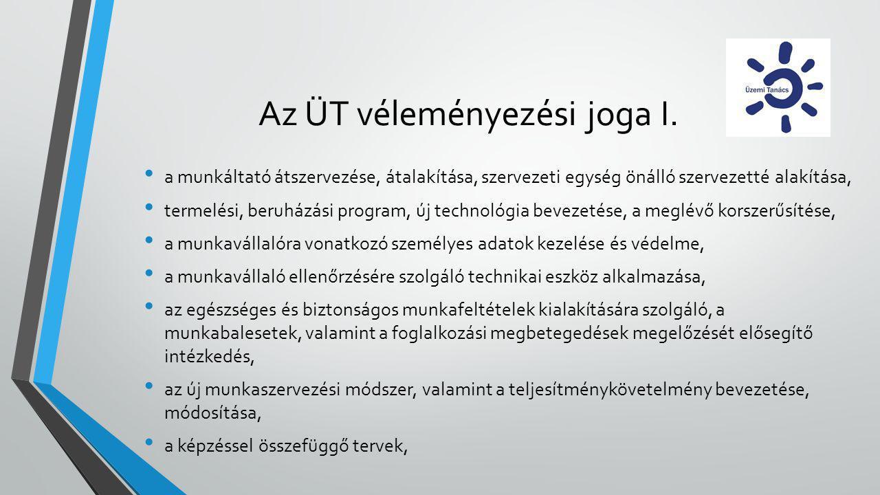 Az ÜT véleményezési joga I. • a munkáltató átszervezése, átalakítása, szervezeti egység önálló szervezetté alakítása, • termelési, beruházási program,