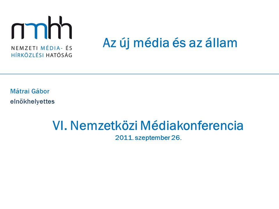 Az új média és az állam Mátrai Gábor elnökhelyettes VI. Nemzetközi Médiakonferencia 2011. szeptember 26.