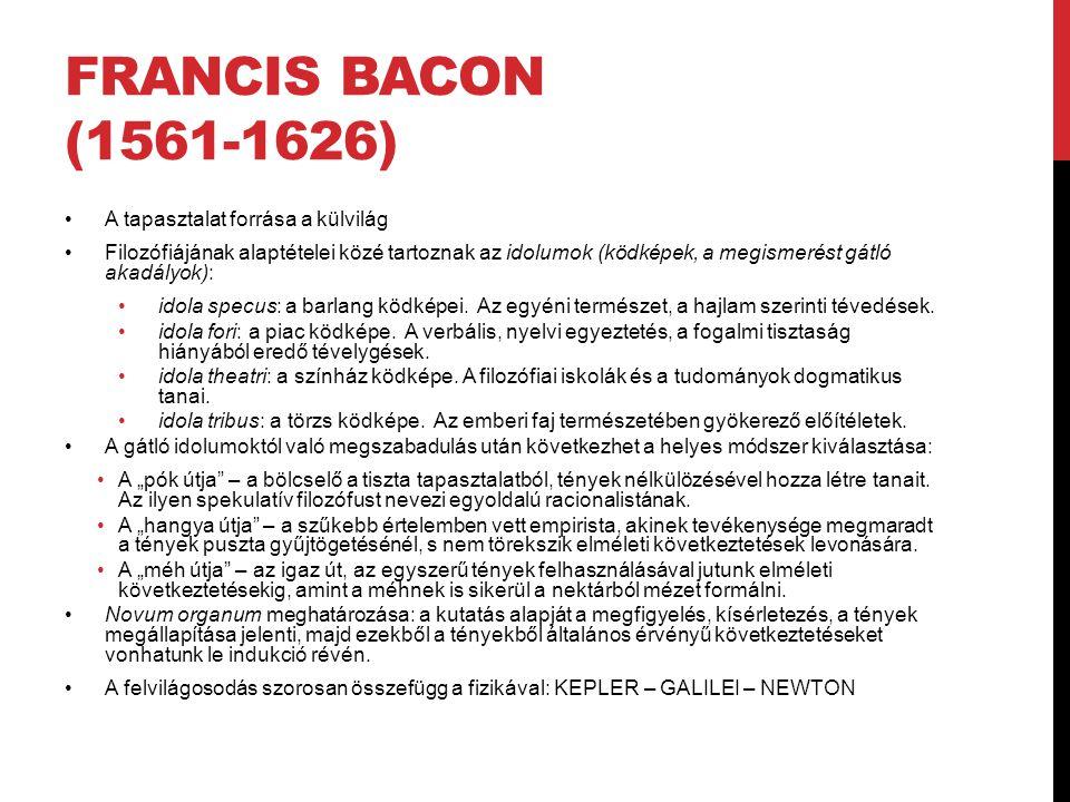 FRANCIS BACON (1561-1626) •A tapasztalat forrása a külvilág •Filozófiájának alaptételei közé tartoznak az idolumok (ködképek, a megismerést gátló akad