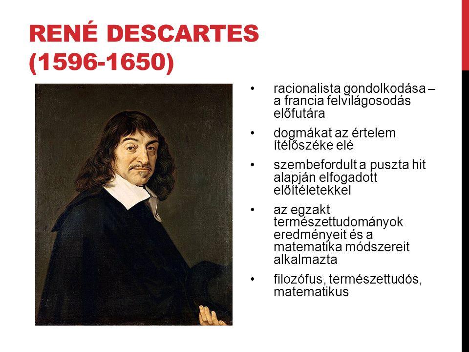 RENÉ DESCARTES (1596-1650) •racionalista gondolkodása – a francia felvilágosodás előfutára •dogmákat az értelem ítélőszéke elé •szembefordult a puszta