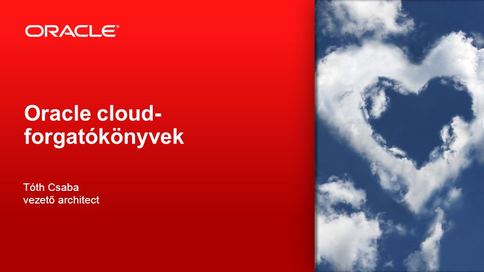 Copyright © 2013, Oracle and/or its affiliates. All rights reserved. 1 Oracle cloud- forgatókönyvek Tóth Csaba vezető architect