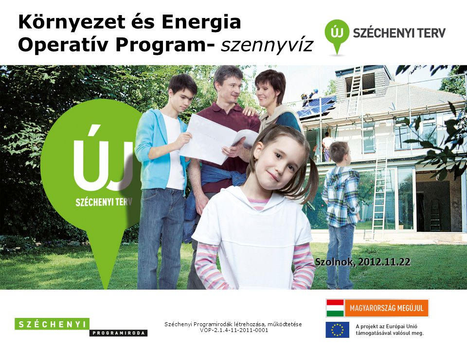 Környezet és Energia Operatív Program- szennyvíz Széchenyi Programirodák létrehozása, működtetése VOP-2.1.4-11-2011-0001 Szolnok, 2012.11.22