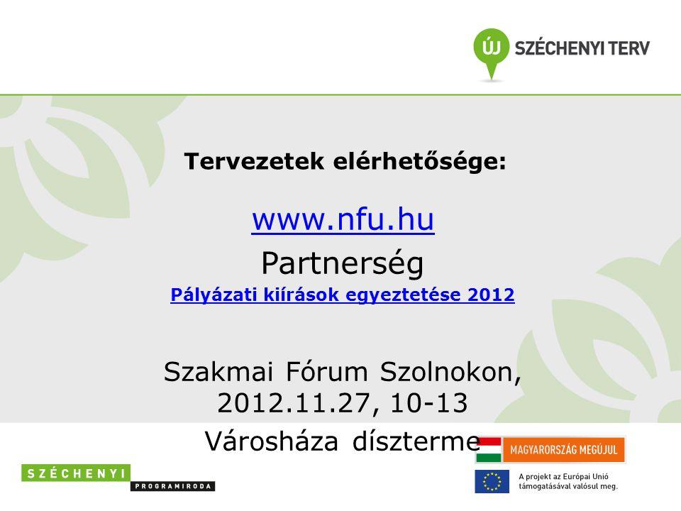 Tervezetek elérhetősége: www.nfu.hu Partnerség Pályázati kiírások egyeztetése 2012 Szakmai Fórum Szolnokon, 2012.11.27, 10-13 Városháza díszterme