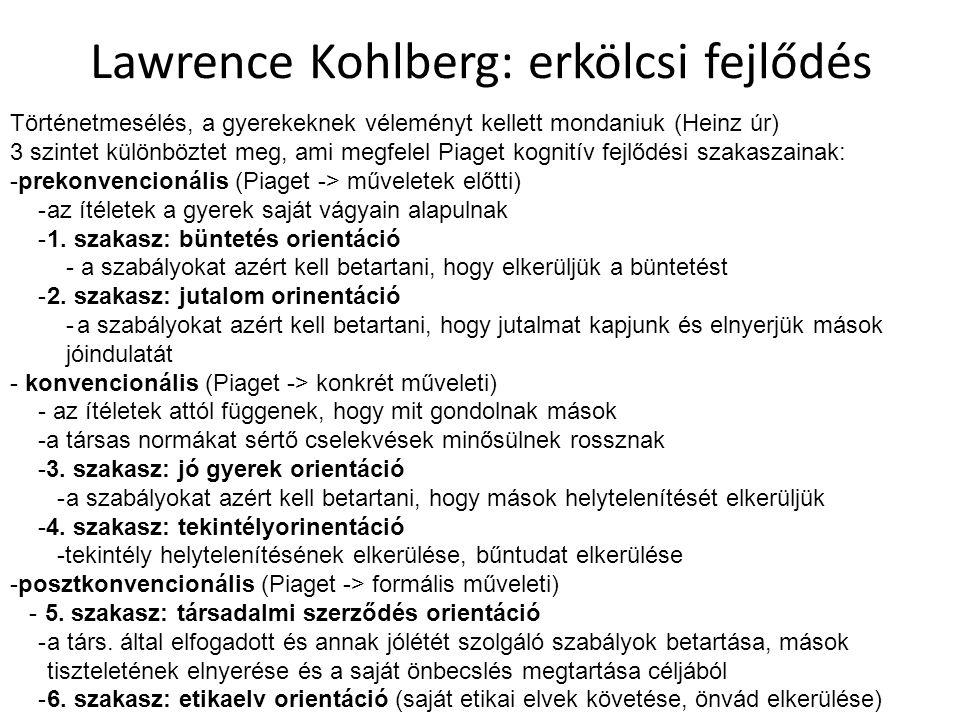 Lawrence Kohlberg: erkölcsi fejlődés Történetmesélés, a gyerekeknek véleményt kellett mondaniuk (Heinz úr) 3 szintet különböztet meg, ami megfelel Piaget kognitív fejlődési szakaszainak: -prekonvencionális (Piaget -> műveletek előtti) -az ítéletek a gyerek saját vágyain alapulnak -1.
