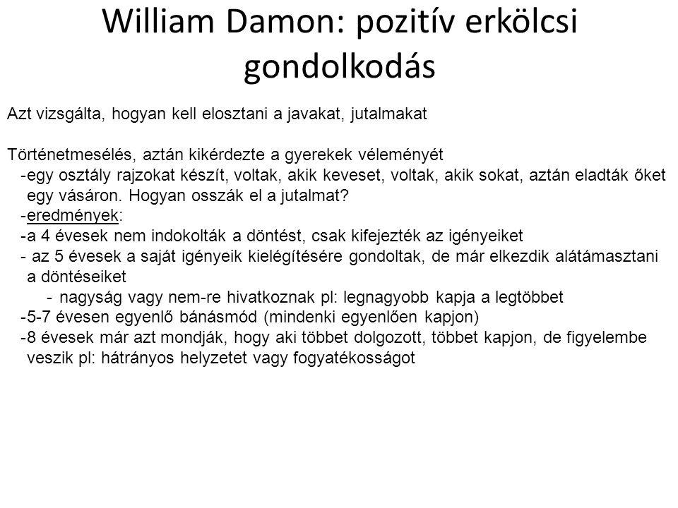 William Damon: pozitív erkölcsi gondolkodás Azt vizsgálta, hogyan kell elosztani a javakat, jutalmakat Történetmesélés, aztán kikérdezte a gyerekek véleményét -egy osztály rajzokat készít, voltak, akik keveset, voltak, akik sokat, aztán eladták őket egy vásáron.