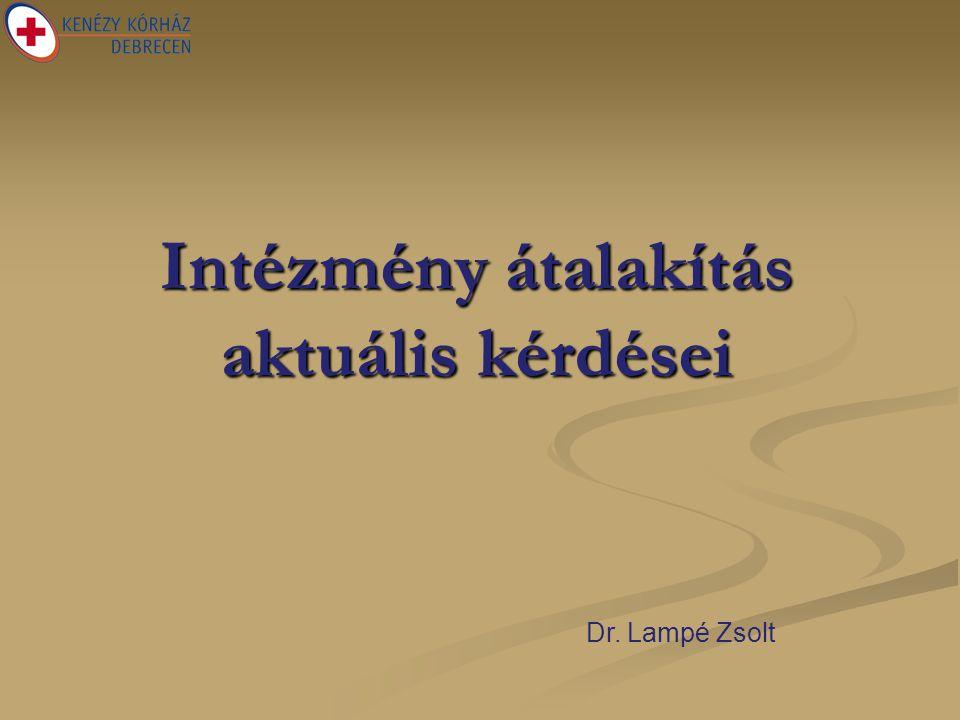 Intézmény átalakítás aktuális kérdései Dr. Lampé Zsolt