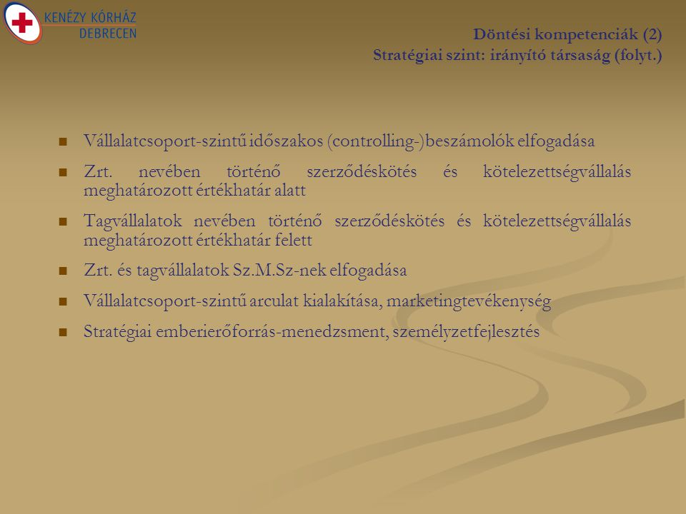 Döntési kompetenciák (2) Stratégiai szint: irányító társaság (folyt.)   Vállalatcsoport-szintű időszakos (controlling-)beszámolók elfogadása   Zrt.