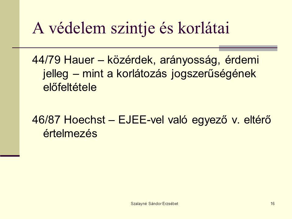 Szalayné Sándor Erzsébet16 A védelem szintje és korlátai 44/79 Hauer – közérdek, arányosság, érdemi jelleg – mint a korlátozás jogszerűségének előfeltétele 46/87 Hoechst – EJEE-vel való egyező v.