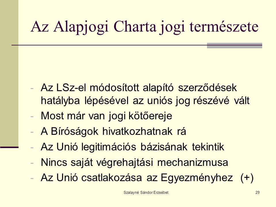 Szalayné Sándor Erzsébet29 Az Alapjogi Charta jogi természete - Az LSz-el módosított alapító szerződések hatályba lépésével az uniós jog részévé vált - Most már van jogi kötőereje - A Bíróságok hivatkozhatnak rá - Az Unió legitimációs bázisának tekintik - Nincs saját végrehajtási mechanizmusa - Az Unió csatlakozása az Egyezményhez (+)