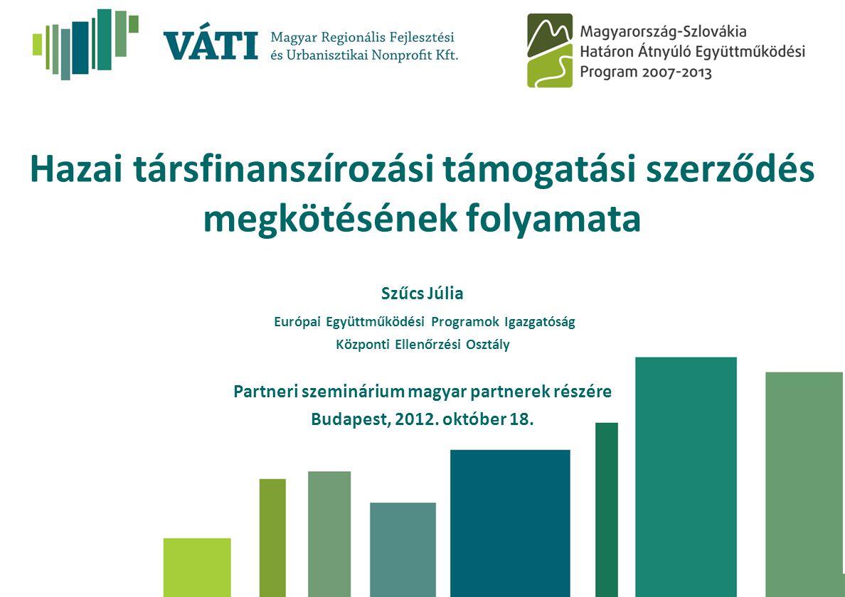 Hazai társfinanszírozási támogatási szerződés megkötésének folyamata Szűcs Júlia Európai Együttműködési Programok Igazgatóság Központi Ellenőrzési Osztály Partneri szeminárium magyar partnerek részére Budapest, 2012.