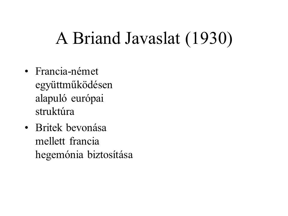 A Briand Javaslat (1930) •Francia-német együttműködésen alapuló európai struktúra •Britek bevonása mellett francia hegemónia biztosítása