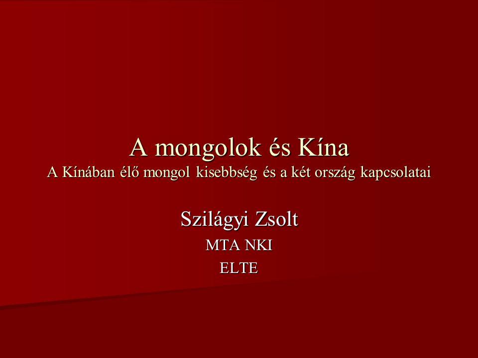 A mongolok és Kína A Kínában élő mongol kisebbség és a két ország kapcsolatai Szilágyi Zsolt MTA NKI ELTE