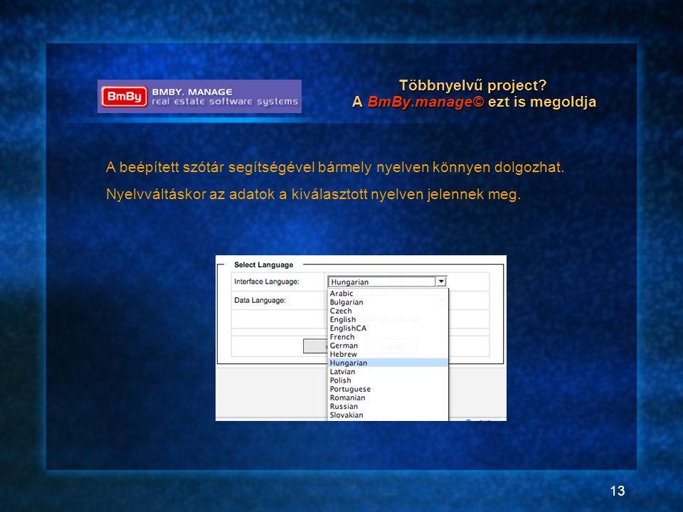 13 Többnyelvű project? A BmBy.manage© ezt is megoldja A beépített szótár segítségével bármely nyelven könnyen dolgozhat. Nyelvváltáskor az adatok a ki