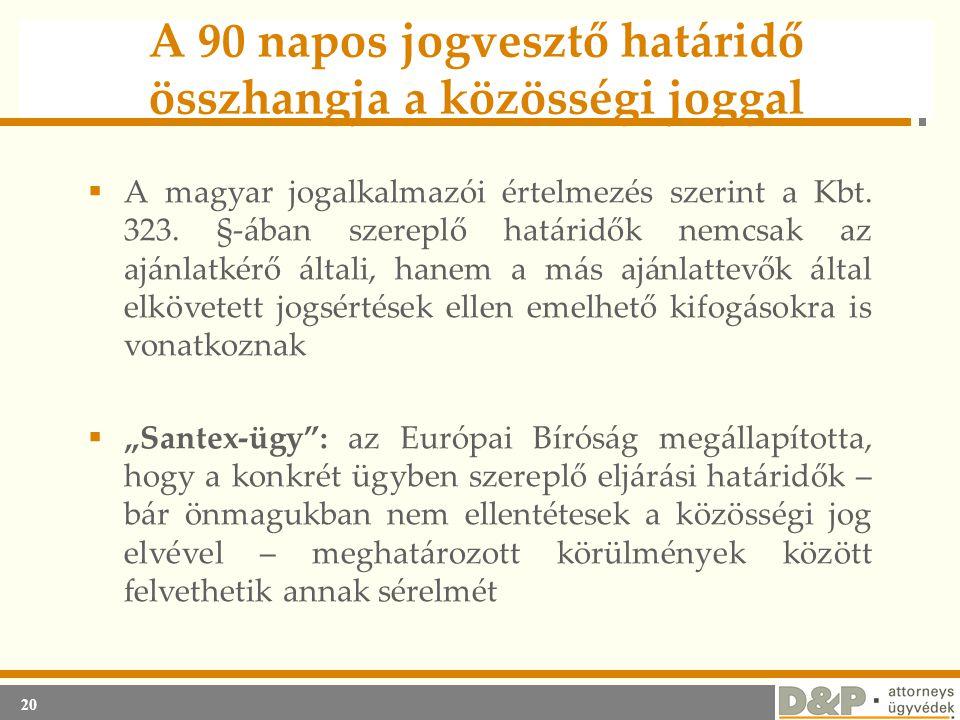 20 A 90 napos jogvesztő határidő összhangja a közösségi joggal  A magyar jogalkalmazói értelmezés szerint a Kbt. 323. §-ában szereplő határidők nemcs