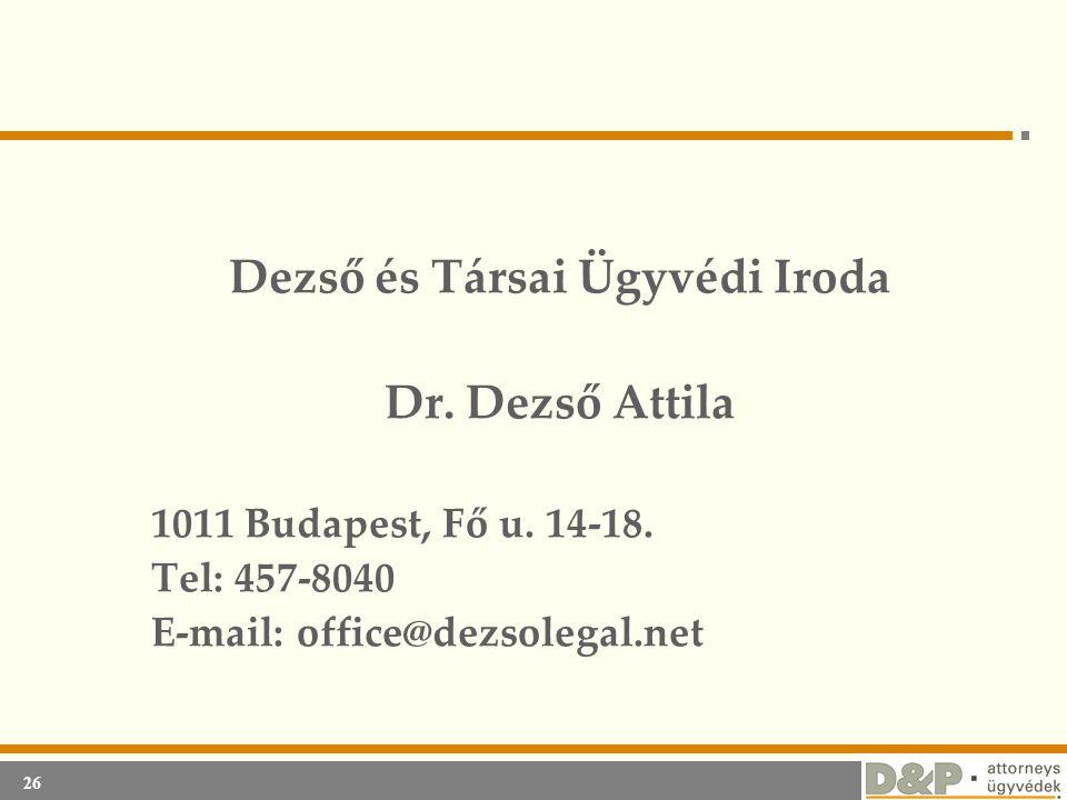 26 Dezső és Társai Ügyvédi Iroda Dr. Dezső Attila 1011 Budapest, Fő u. 14-18. Tel: 457-8040 E-mail: office@dezsolegal.net