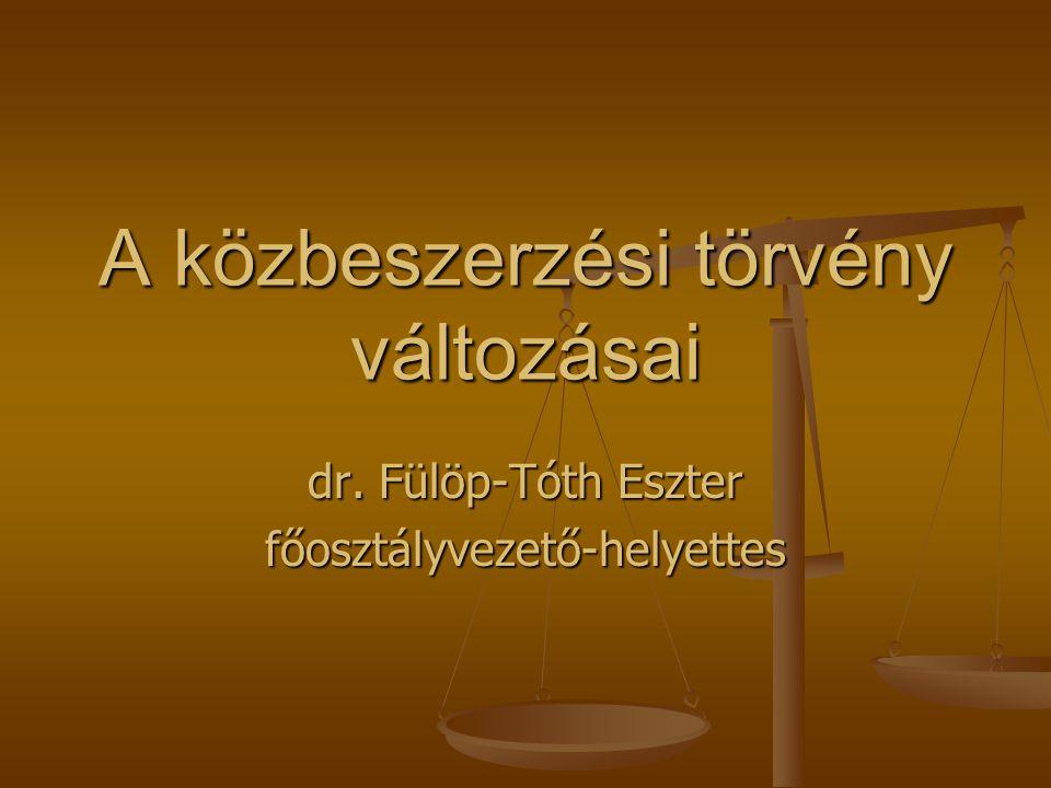A közbeszerzési törvény változásai dr. Fülöp-Tóth Eszter főosztályvezető-helyettes