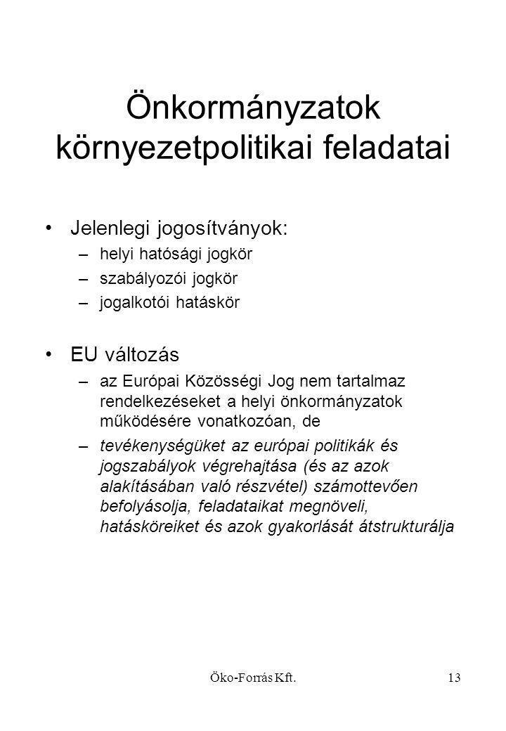 Öko-Forrás Kft.13 Önkormányzatok környezetpolitikai feladatai •Jelenlegi jogosítványok: –helyi hatósági jogkör –szabályozói jogkör –jogalkotói hatáskör •EU változás –az Európai Közösségi Jog nem tartalmaz rendelkezéseket a helyi önkormányzatok működésére vonatkozóan, de –tevékenységüket az európai politikák és jogszabályok végrehajtása (és az azok alakításában való részvétel) számottevően befolyásolja, feladataikat megnöveli, hatásköreiket és azok gyakorlását átstrukturálja