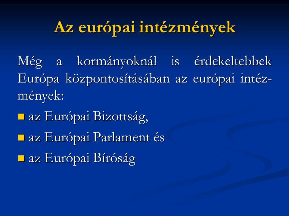 Még a kormányoknál is érdekeltebbek Európa központosításában az európai intéz- mények:  az Európai Bizottság,  az Európai Parlament és  az Európai Bíróság