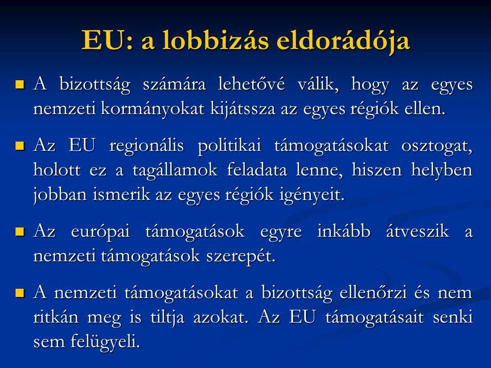 EU: a lobbizás eldorádója  A bizottság számára lehetővé válik, hogy az egyes nemzeti kormányokat kijátssza az egyes régiók ellen.  Az EU regionális