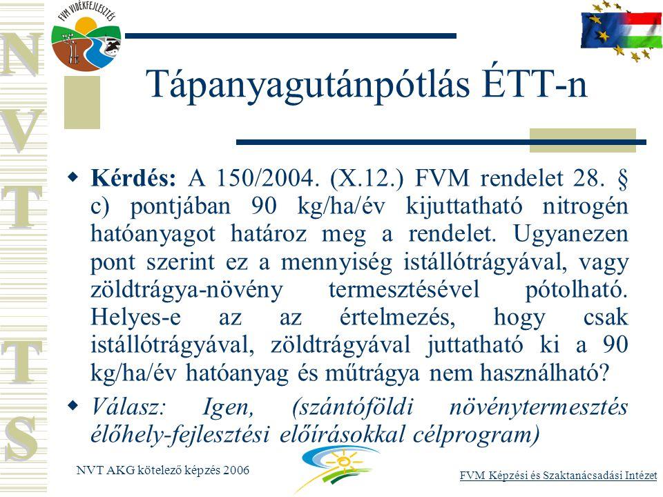 FVM Képzési és Szaktanácsadási Intézet NVT AKG kötelező képzés 2006 Tápanyagutánpótlás ÉTT-n  Kérdés: A 150/2004.